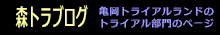 森トラブログ:亀岡トライアルランドのトライアル部門のページです。